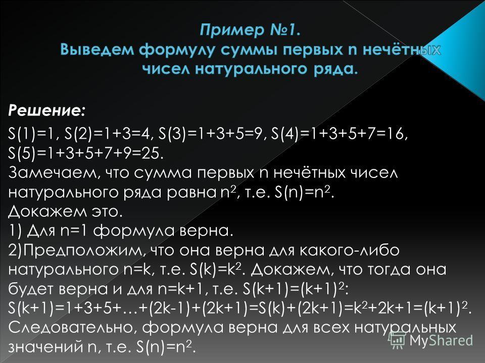Решение: S(1)=1, S(2)=1+3=4, S(3)=1+3+5=9, S(4)=1+3+5+7=16, S(5)=1+3+5+7+9=25. Замечаем, что сумма первых n нечётных чисел натурального ряда равна n 2, т.е. S(n)=n 2. Докажем это. 1) Для n=1 формула верна. 2)Предположим, что она верна для какого-либо