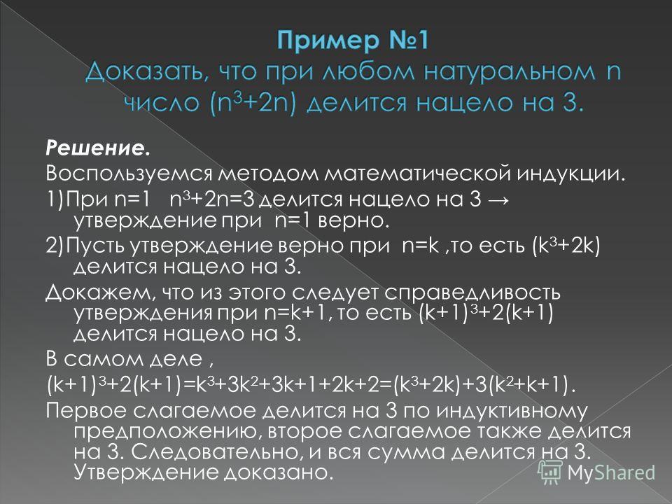 Решение. Воспользуемся методом математической индукции. 1)При n=1 n 3 +2n=3 делится нацело на 3 утверждение при n=1 верно. 2)Пусть утверждение верно при n=k,то есть (k 3 +2k) делится нацело на 3. Докажем, что из этого следует справедливость утвержден