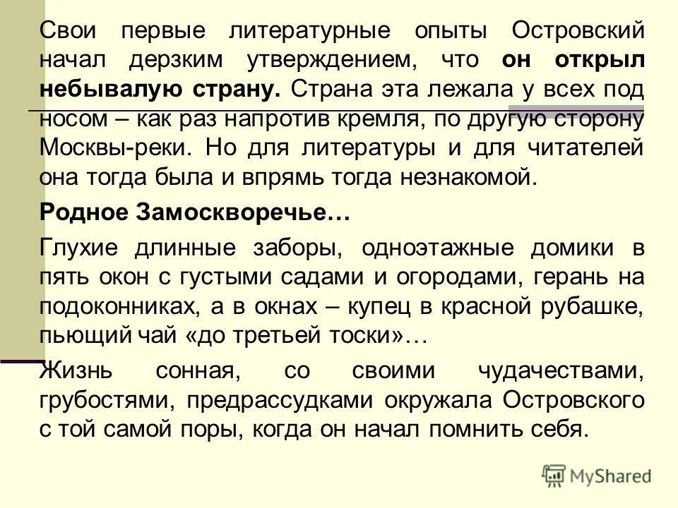 Свои первые литературные опыты Островский начал дерзким утверждением, что он открыл небывалую страну. Страна эта лежала у всех под носом – как раз напротив кремля, по другую сторону Москвы-реки. Но для литературы и для читателей она тогда была и впря