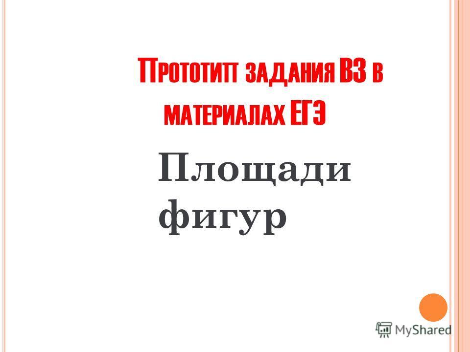 П РОТОТИП ЗАДАНИЯ В3 В МАТЕРИАЛАХ ЕГЭ Площади фигур