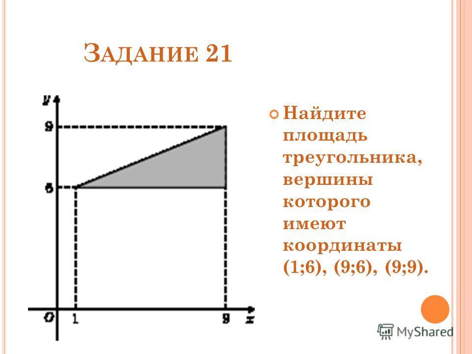 З АДАНИЕ 21 Найдите площадь треугольника, вершины которого имеют координаты (1;6), (9;6), (9;9).