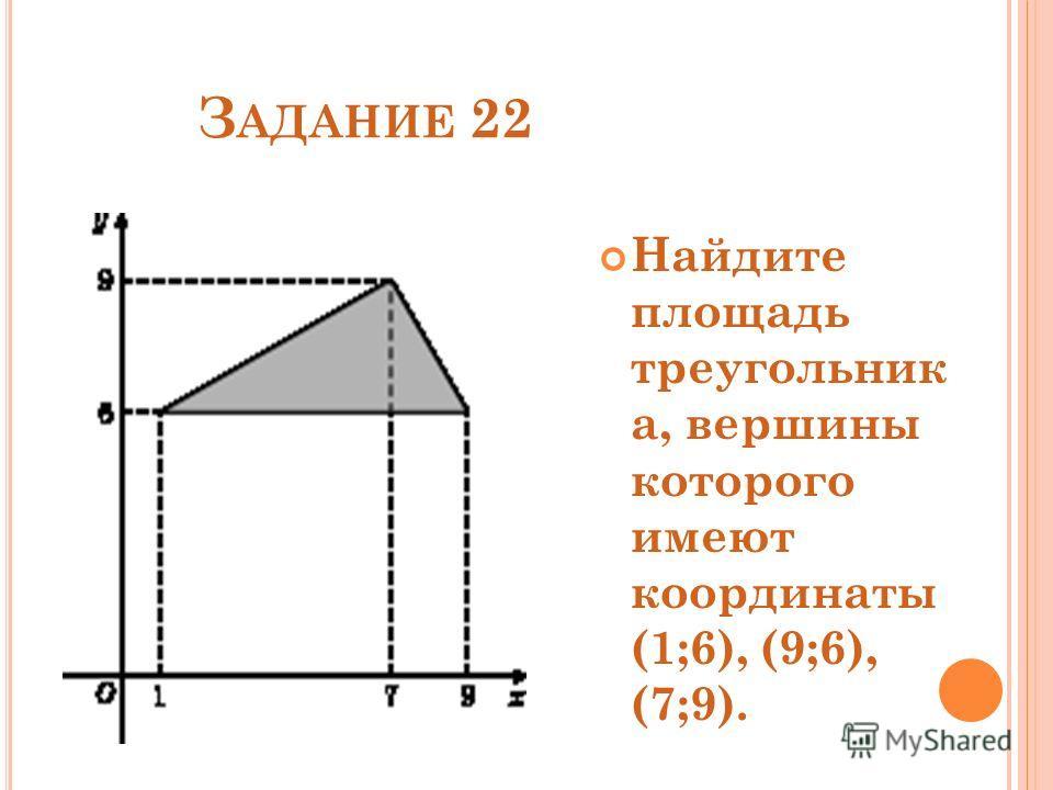 З АДАНИЕ 22 Найдите площадь треугольник а, вершины которого имеют координаты (1;6), (9;6), (7;9).