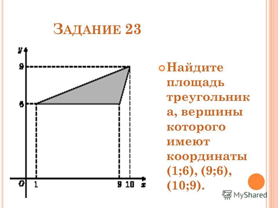 З АДАНИЕ 23 Найдите площадь треугольник а, вершины которого имеют координаты (1;6), (9;6), (10;9).