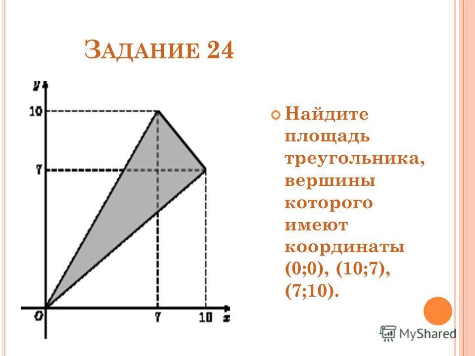 З АДАНИЕ 24 Найдите площадь треугольника, вершины которого имеют координаты (0;0), (10;7), (7;10).