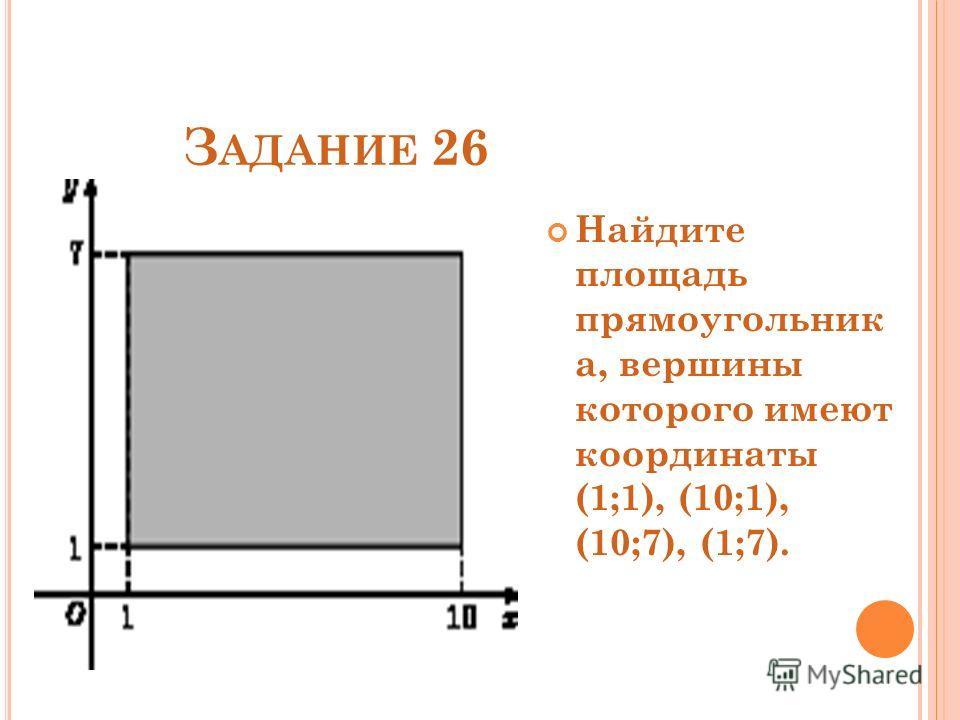 З АДАНИЕ 26 Найдите площадь прямоугольник а, вершины которого имеют координаты (1;1), (10;1), (10;7), (1;7).