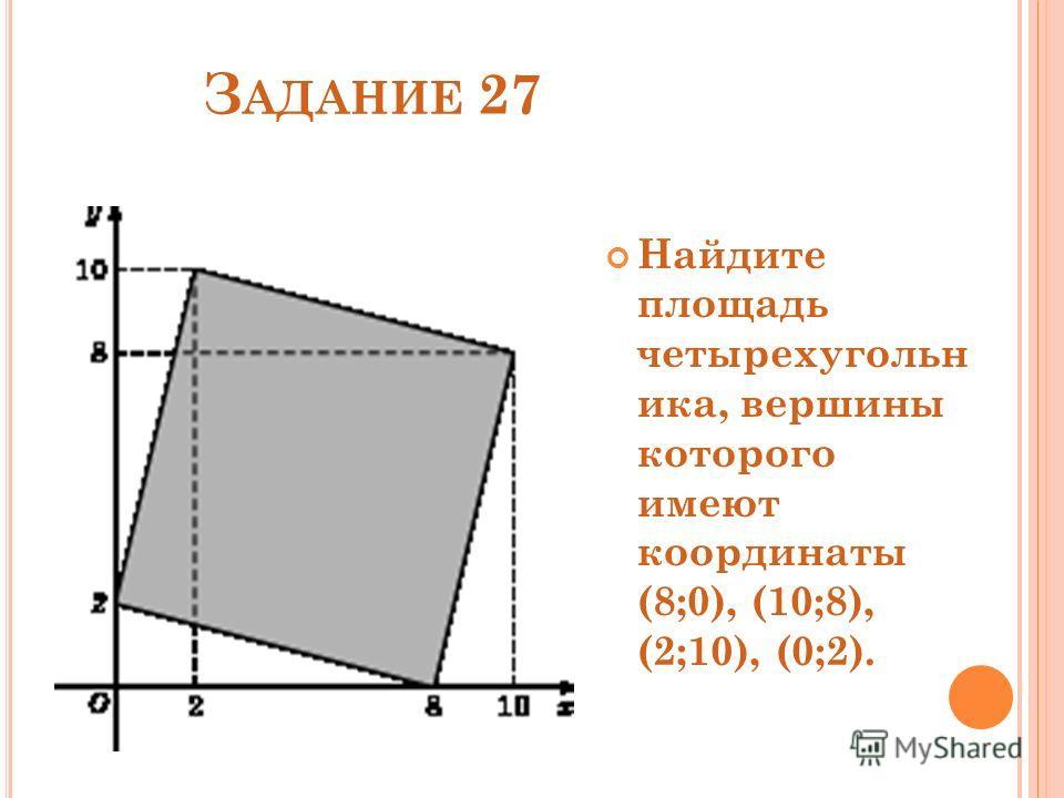 З АДАНИЕ 27 Найдите площадь четырехугольн ика, вершины которого имеют координаты (8;0), (10;8), (2;10), (0;2).