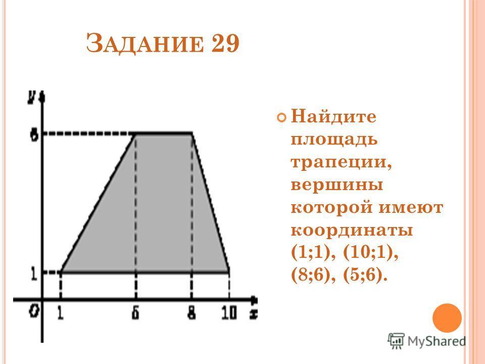 З АДАНИЕ 29 Найдите площадь трапеции, вершины которой имеют координаты (1;1), (10;1), (8;6), (5;6).