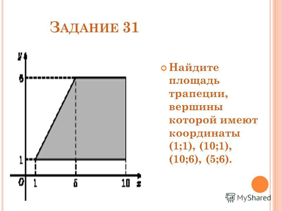 З АДАНИЕ 31 Найдите площадь трапеции, вершины которой имеют координаты (1;1), (10;1), (10;6), (5;6).