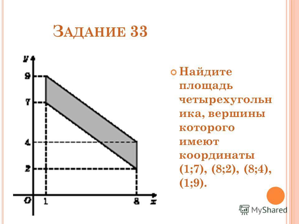 З АДАНИЕ 33 Найдите площадь четырехугольн ика, вершины которого имеют координаты (1;7), (8;2), (8;4), (1;9).