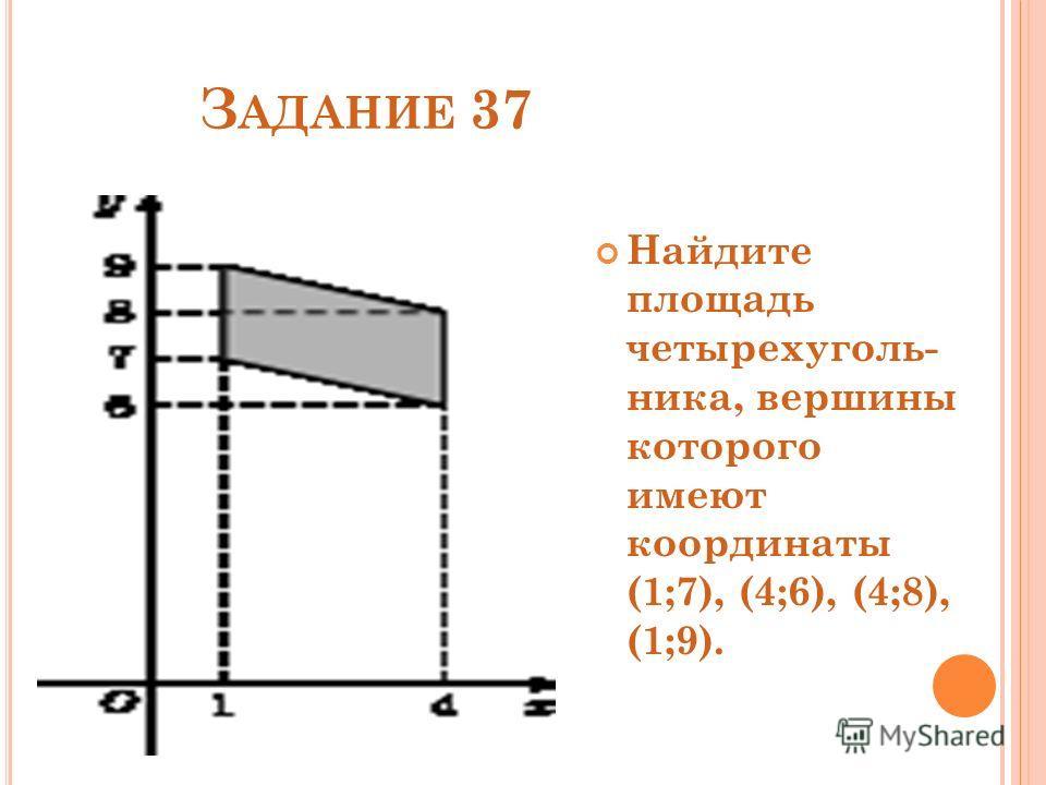 З АДАНИЕ 37 Найдите площадь четырехуголь- ника, вершины которого имеют координаты (1;7), (4;6), (4;8), (1;9).