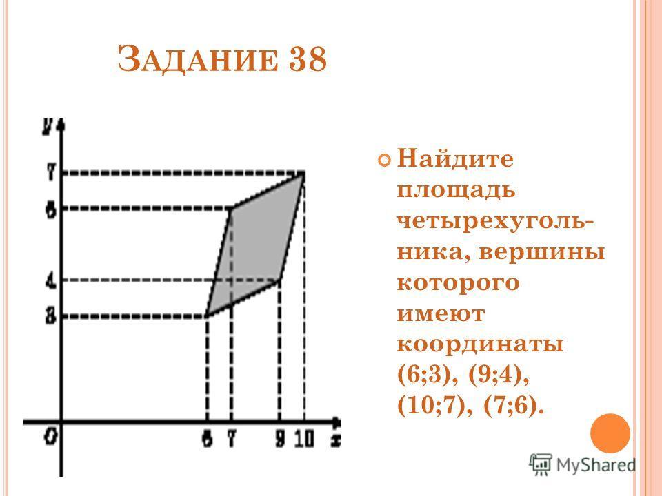 З АДАНИЕ 38 Найдите площадь четырехуголь- ника, вершины которого имеют координаты (6;3), (9;4), (10;7), (7;6).