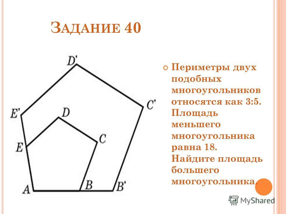 З АДАНИЕ 40 Периметры двух подобных многоугольников относятся как 3:5. Площадь меньшего многоугольника равна 18. Найдите площадь большего многоугольника.