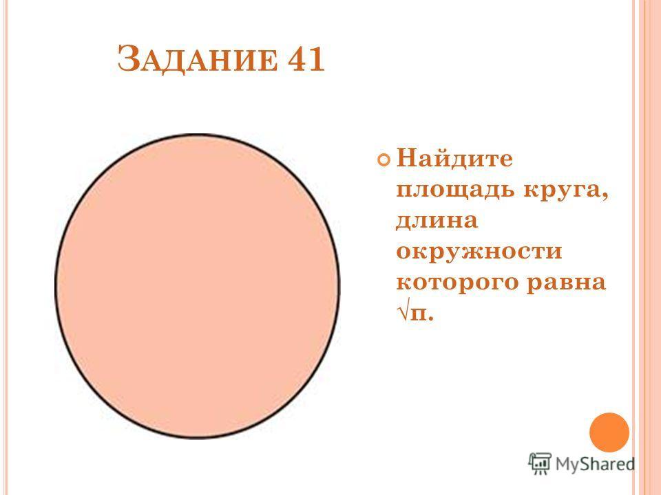 З АДАНИЕ 41 Найдите площадь круга, длина окружности которого равнаπ.
