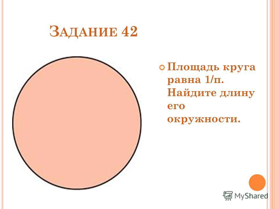 З АДАНИЕ 42 Площадь круга равна 1/π. Найдите длину его окружности.