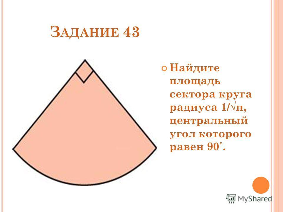 З АДАНИЕ 43 Найдите площадь сектора круга радиуса 1/π, центральный угол которого равен 90˚.