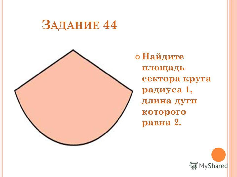 З АДАНИЕ 44 Найдите площадь сектора круга радиуса 1, длина дуги которого равна 2.