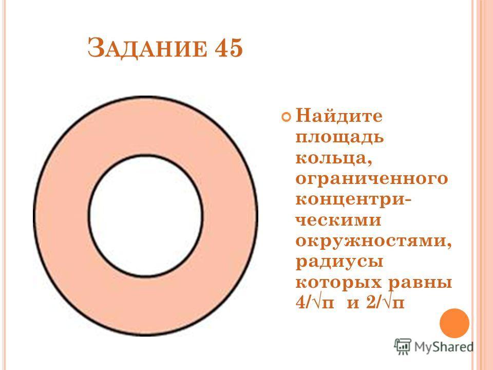 З АДАНИЕ 45 Найдите площадь кольца, ограниченного концентри- ческими окружностями, радиусы которых равны 4/π и 2/π