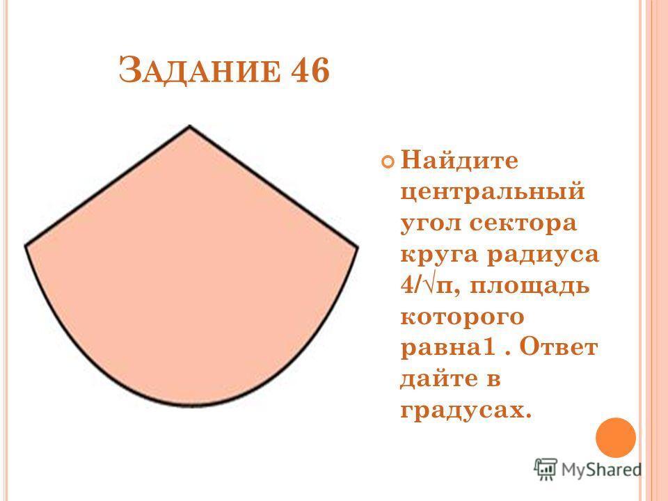 З АДАНИЕ 46 Найдите центральный угол сектора круга радиуса 4/π, площадь которого равна1. Ответ дайте в градусах.