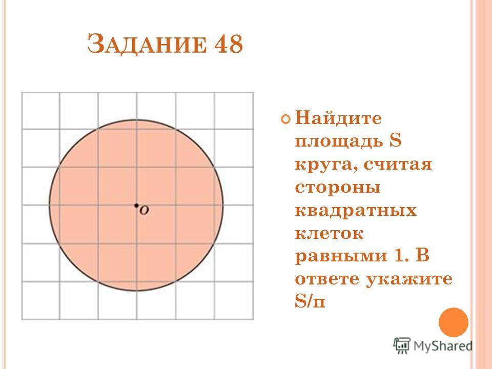 З АДАНИЕ 48 Найдите площадь S круга, считая стороны квадратных клеток равными 1. В ответе укажите S/π
