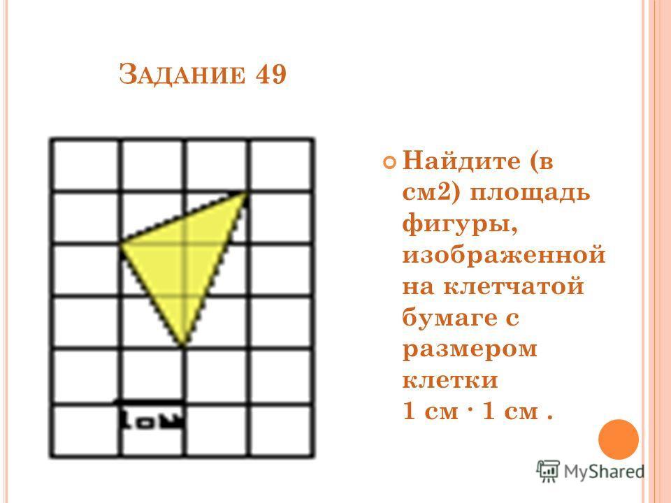 З АДАНИЕ 49 Найдите (в см2) площадь фигуры, изображенной на клетчатой бумаге с размером клетки 1 см 1 см.