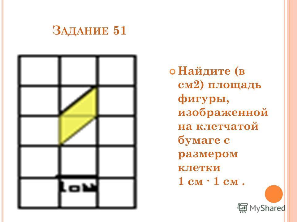З АДАНИЕ 51 Найдите (в см2) площадь фигуры, изображенной на клетчатой бумаге с размером клетки 1 см 1 см.