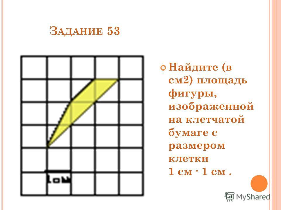 З АДАНИЕ 53 Найдите (в см2) площадь фигуры, изображенной на клетчатой бумаге с размером клетки 1 см 1 см.