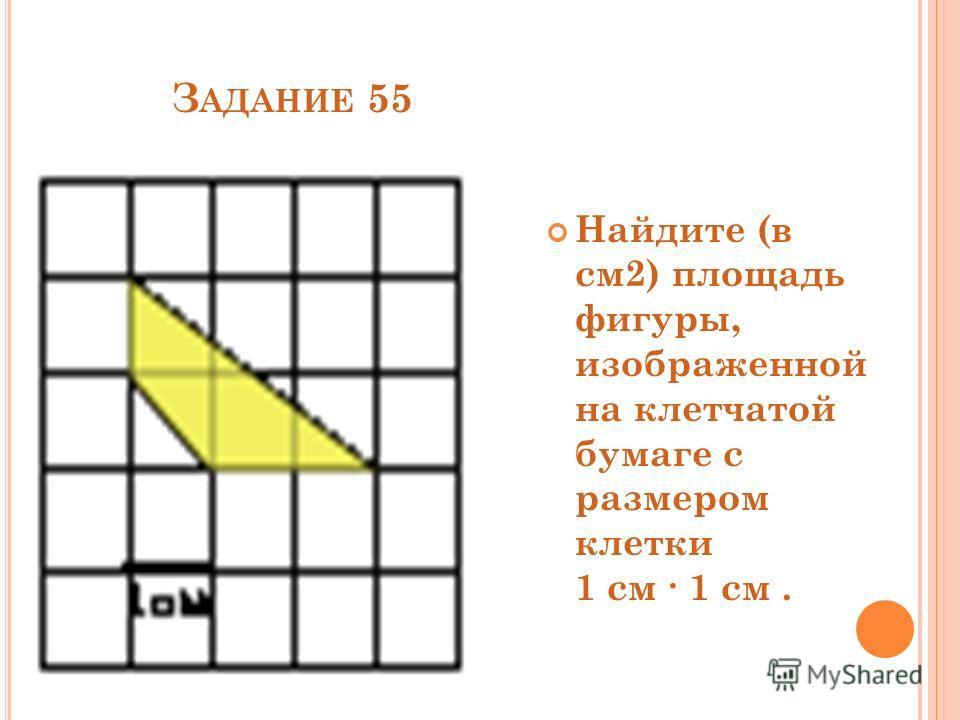 З АДАНИЕ 55 Найдите (в см2) площадь фигуры, изображенной на клетчатой бумаге с размером клетки 1 см 1 см.