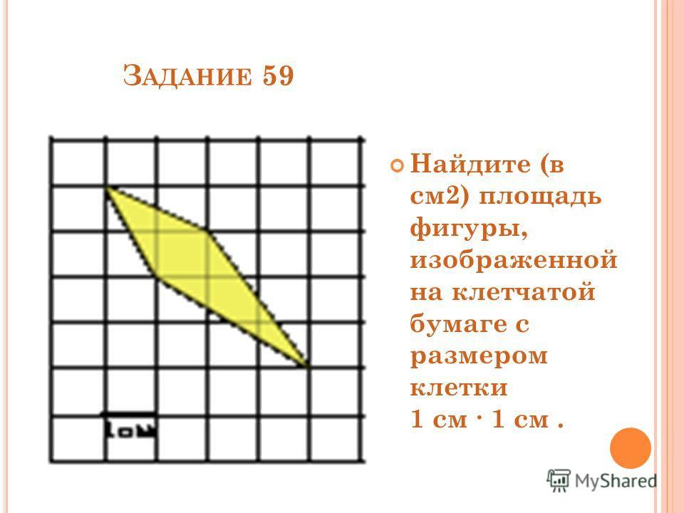 З АДАНИЕ 59 Найдите (в см2) площадь фигуры, изображенной на клетчатой бумаге с размером клетки 1 см 1 см.
