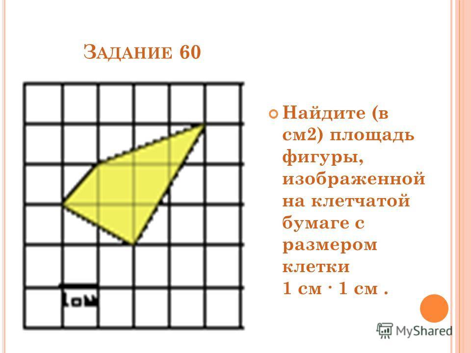 З АДАНИЕ 60 Найдите (в см2) площадь фигуры, изображенной на клетчатой бумаге с размером клетки 1 см 1 см.