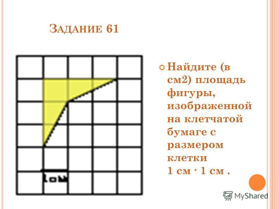 З АДАНИЕ 61 Найдите (в см2) площадь фигуры, изображенной на клетчатой бумаге с размером клетки 1 см 1 см.