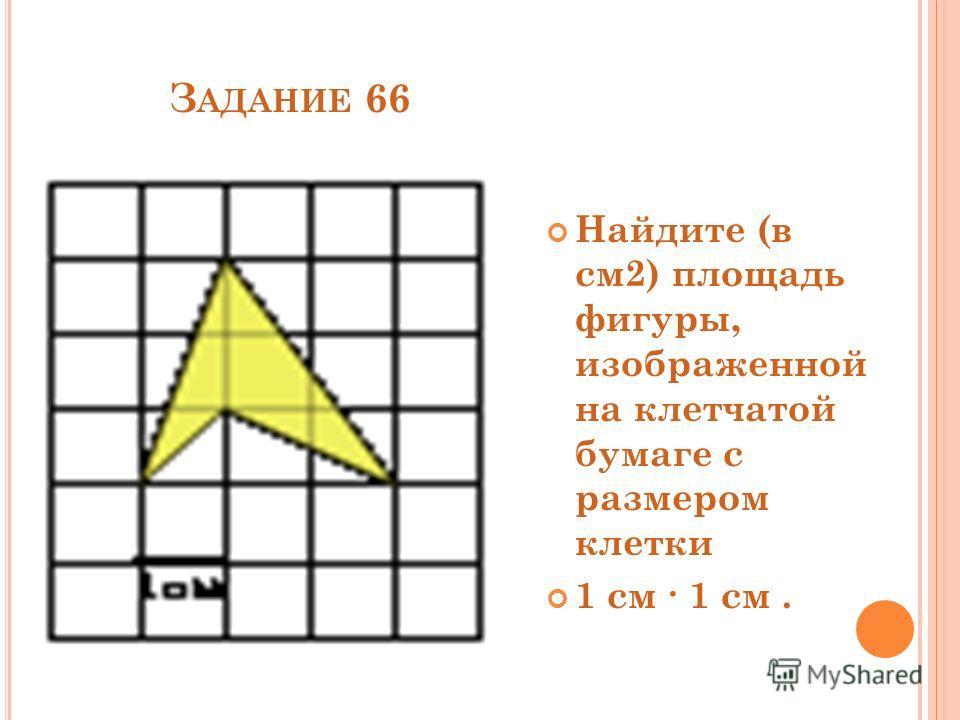 З АДАНИЕ 66 Найдите (в см2) площадь фигуры, изображенной на клетчатой бумаге с размером клетки 1 см 1 см.