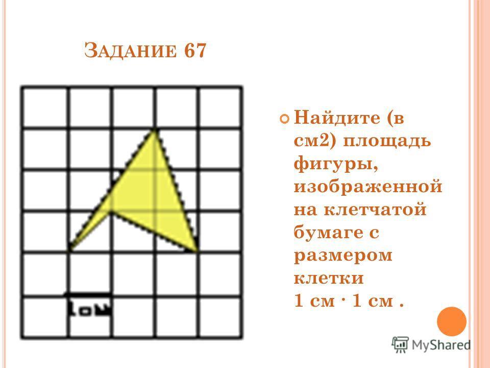 З АДАНИЕ 67 Найдите (в см2) площадь фигуры, изображенной на клетчатой бумаге с размером клетки 1 см 1 см.