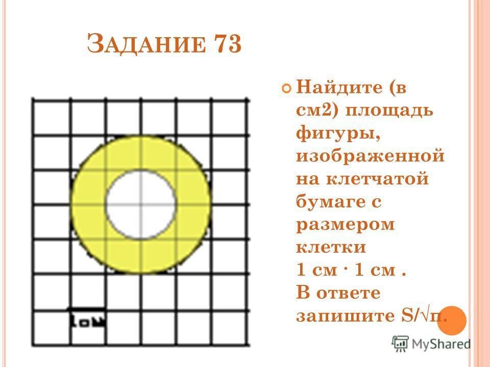 З АДАНИЕ 73 Найдите (в см2) площадь фигуры, изображенной на клетчатой бумаге с размером клетки 1 см 1 см. В ответе запишите S/π.