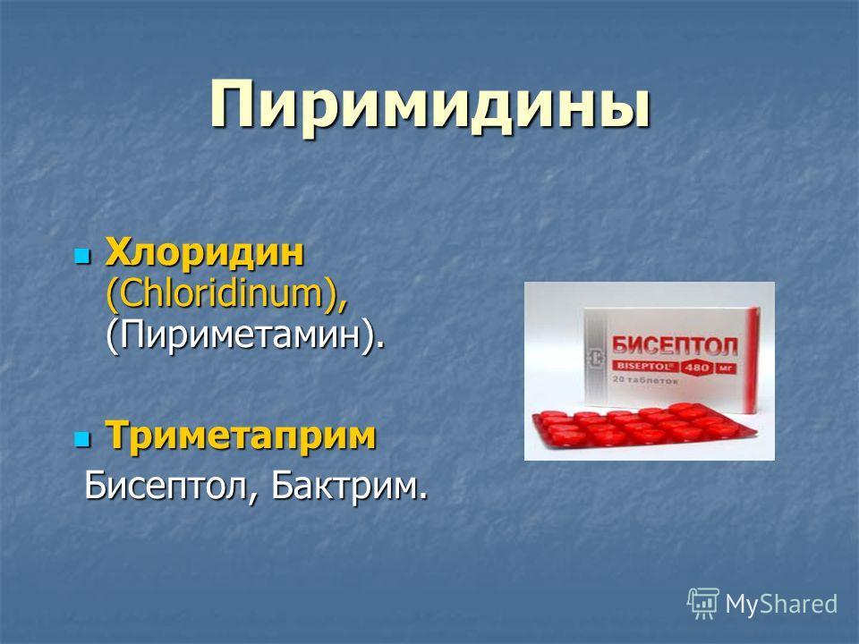 Пиримидины Хлоридин (Chloridinum), (Пириметамин). Хлоридин (Chloridinum), (Пириметамин). Триметаприм Триметаприм Бисептол, Бактрим. Бисептол, Бактрим.