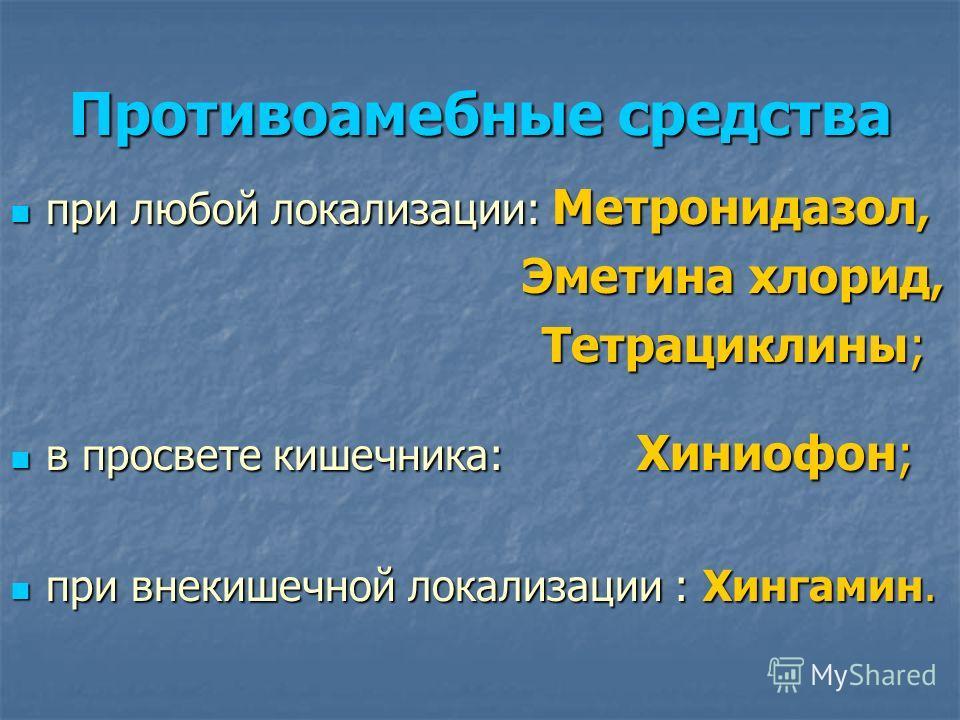 Противоамебные средства при любой локализации: Метронидазол, при любой локализации: Метронидазол, Эметина хлорид, Эметина хлорид, Тетрациклины; Тетрациклины; в просвете кишечника: Хиниофон; в просвете кишечника: Хиниофон; при внекишечной локализации