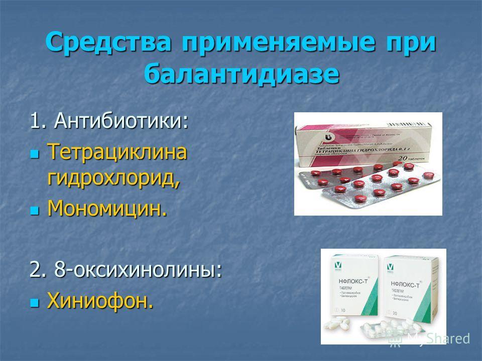 Средства применяемые при балантидиазе 1. Антибиотики: Тетрациклина гидрохлорид, Тетрациклина гидрохлорид, Мономицин. Мономицин. 2. 8-оксихинолины: Хиниофон. Хиниофон.