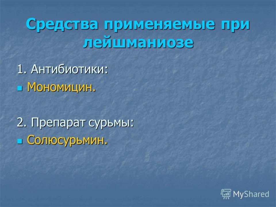 Средства применяемые при лейшманиозе 1. Антибиотики: Мономицин. Мономицин. 2. Препарат сурьмы: Солюсурьмин. Солюсурьмин.