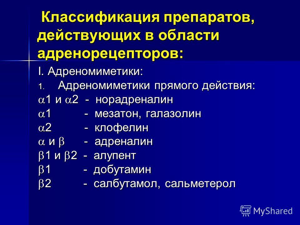 Классификация препаратов, действующих в области адренорецепторов: Классификация препаратов, действующих в области адренорецепторов: I. Адреномиметики: 1. Адреномиметики прямого действия: 1 и 2 - норадреналин 1 и 2 - норадреналин 1 - мезатон, галазоли