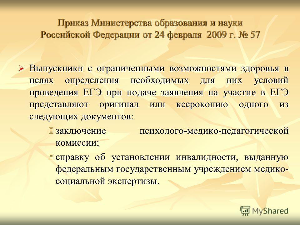 Приказ Министерства образования и науки Российской Федерации от 24 февраля 2009 г. 57 Выпускники с ограниченными возможностями здоровья в целях определения необходимых для них условий проведения ЕГЭ при подаче заявления на участие в ЕГЭ представляют