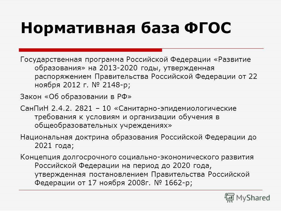 Нормативная база ФГОС Государственная программа Российской Федерации «Развитие образования» на 2013-2020 годы, утвержденная распоряжением Правительства Российской Федерации от 22 ноября 2012 г. 2148-р; Закон «Об образовании в РФ» СанПиН 2.4.2. 2821 –