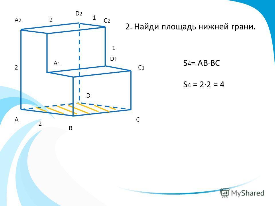 А В С D 2 2 2 2. Найди площадь нижней грани. A2A2 D2D2 D1D1 C1C1 A1A1 С2С2 S 4 = ABBC S 4 = 22 = 4 1 1
