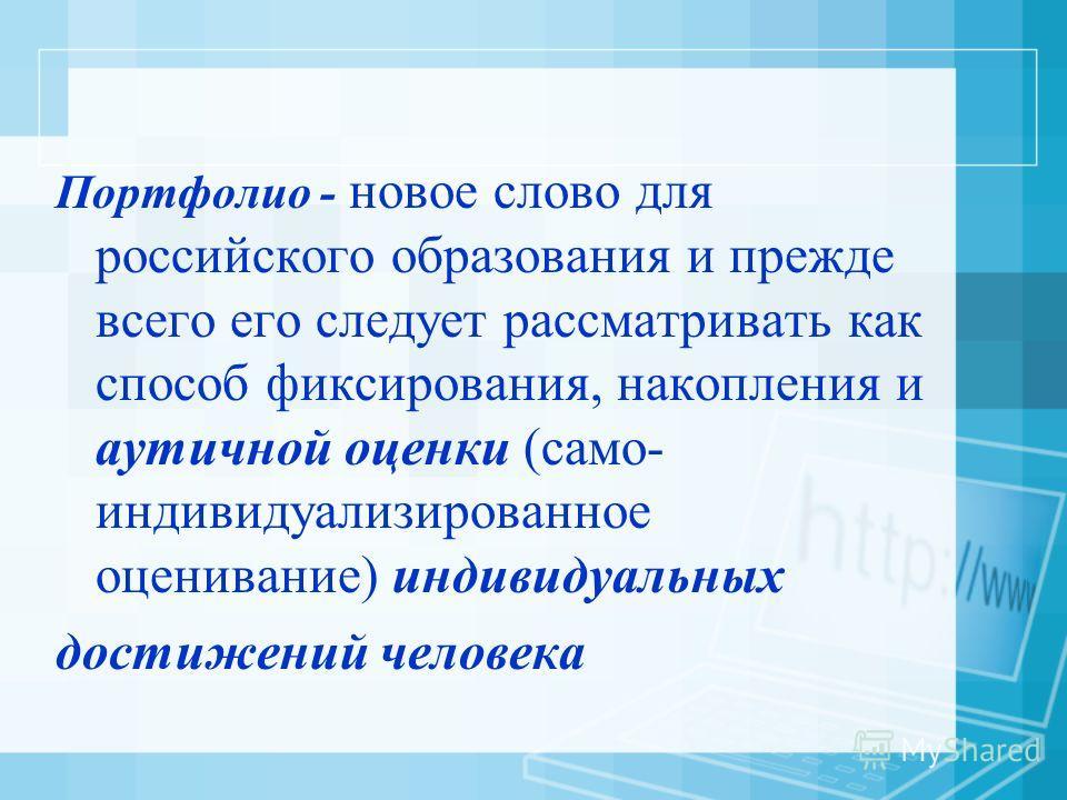 Портфолио - новое слово для российского образования и прежде всего его следует рассматривать как способ фиксирования, накопления и аутичной оценки (само- индивидуализированное оценивание) индивидуальных достижений человека