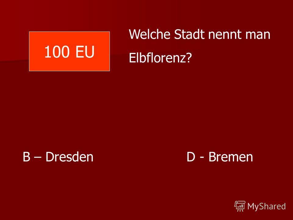 Welche Stadt nennt man Elbflorenz? B – Dresden D - Bremen 100 EU