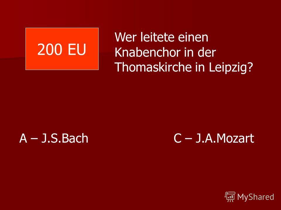 Wer leitete einen Knabenchor in der Thomaskirche in Leipzig? A – J.S.Bach C – J.A.Mozart 200 EU