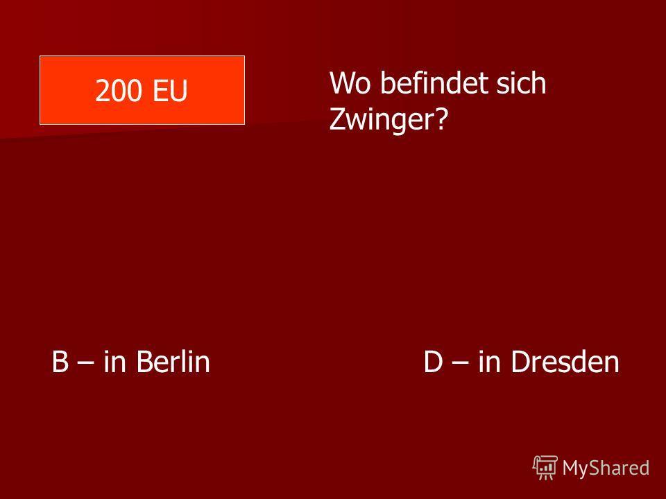 200 EU Wo befindet sich Zwinger? B – in Berlin D – in Dresden
