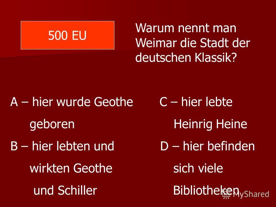 500 EU Warum nennt man Weimar die Stadt der deutschen Klassik? A – hier wurde Geothe C – hier lebte geboren Heinrig Heine B – hier lebten und D – hier befinden wirkten Geothe sich viele und Schiller Bibliotheken