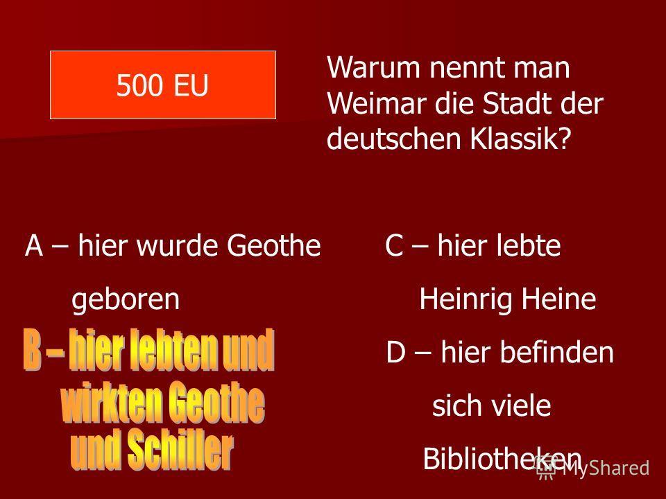 500 EU Warum nennt man Weimar die Stadt der deutschen Klassik? A – hier wurde Geothe C – hier lebte geboren Heinrig Heine D – hier befinden sich viele Bibliotheken