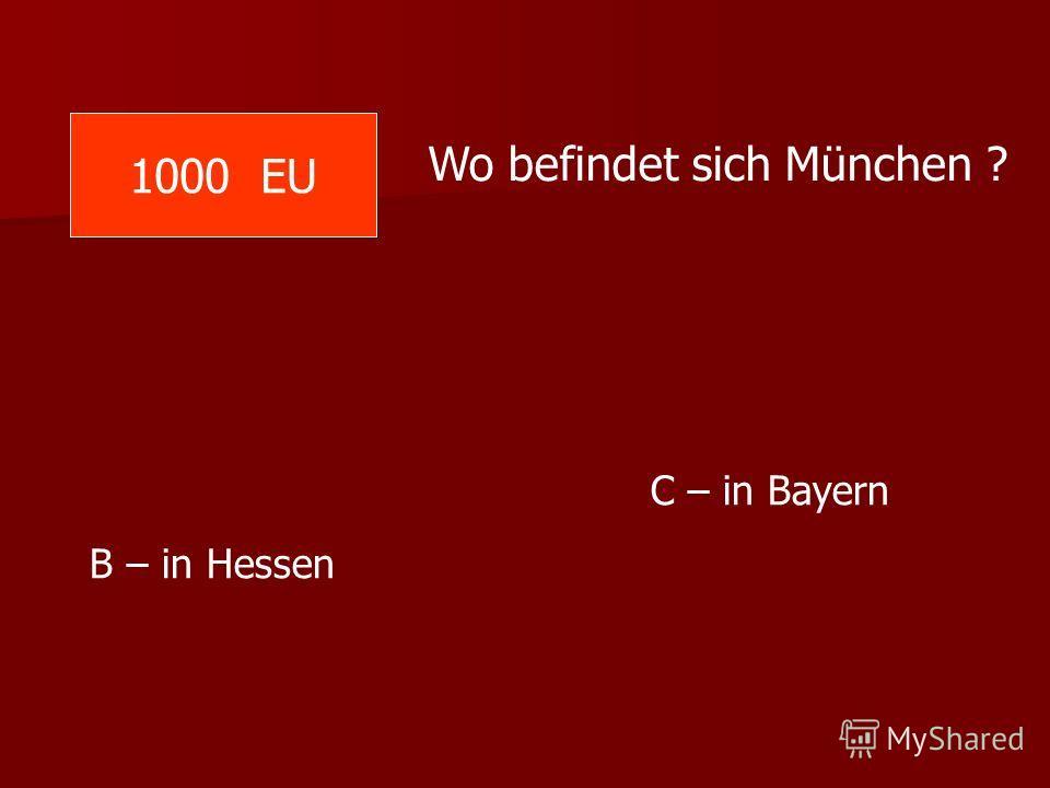 1000 EU Wo befindet sich München ? C – in Bayern B – in Hessen