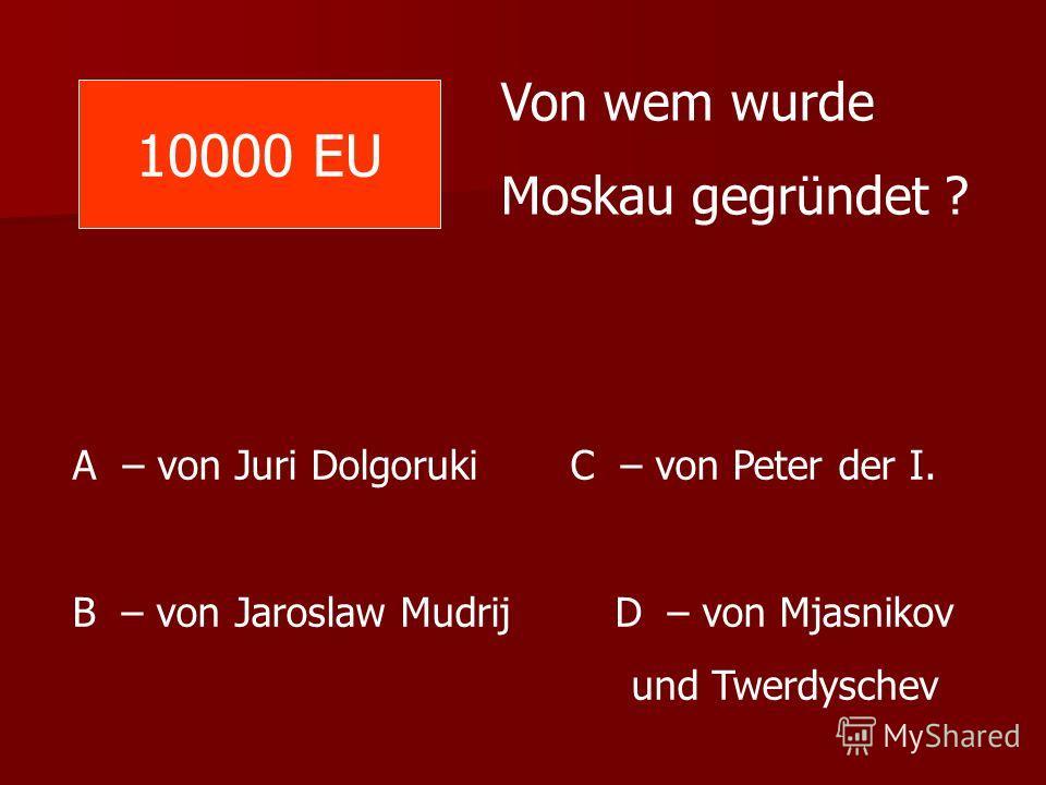 10000 EU Von wem wurde Moskau gegründet ? A – von Juri Dolgoruki C – von Peter der I. B – von Jaroslaw Mudrij D – von Mjasnikov und Twerdyschev