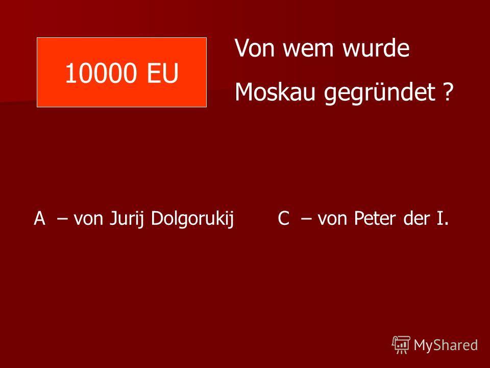10000 EU Von wem wurde Moskau gegründet ? A – von Jurij Dolgorukij C – von Peter der I.